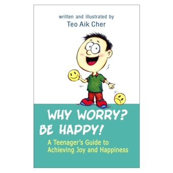 Why Worry? Be Happy!A Teenagers Guide to Achieving Joy and Happiness Book